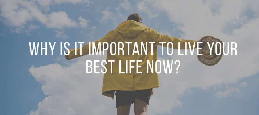 Why is it important to live your best life now